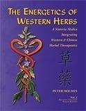 The Energetics of Western Herbs : Treatment Strategies Integrating Western and Oriental Herbal Medicine, Holmes, Peter, 1890029076