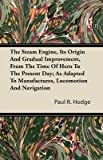The Steam Engine, Its Origin and Gradual Improvement, from the Time of Hero to the Present Day; As Adapted to Manufactures, Locomotion and Navigation, Paul R. Hodge, 1446094111