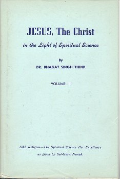 Jesus, the Christ in the Light of Spiritual Science - VOLUME III Or Sant-mat - The Most Precious Patrimony and Most Glorious Heritage of the Sikhs of India for Mankind -