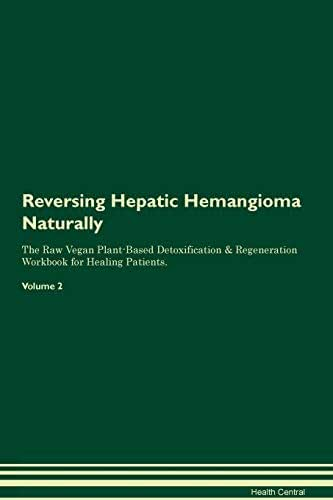 Reversing Hepatic Hemangioma Naturally The Raw Vegan Plant-Based Detoxification & Regeneration Workbook for Healing Patients. Volume 2