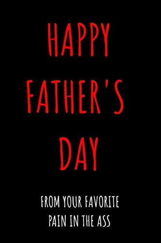 Happy Father's Day From Your Favorite Pain In The Ass: Funny Journal Notebook - Perfect Father's Day Gifts from Daughter, Son, Kids and Wife for ... Birthday Greeting Card and Christmas Cards ()