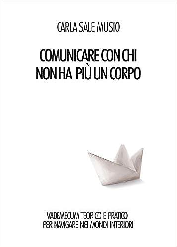 COMUNICARE CON CHI NON HA PIù UN CORPO Vademecum teorico e pratico per navigare nei mondi interiori di Carla Sale Musio