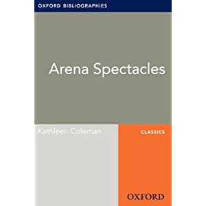 Arena Spectacles: Oxford Bibliographies Online Research Guide (Oxford Bibliographies Online Research Guides)