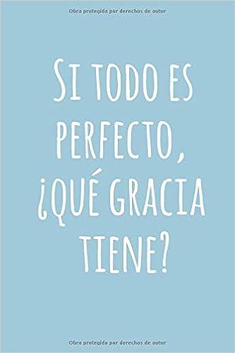 Si todo es perfecto, ¿Qué gracia tiene?: Libreta o Cuaderno ...