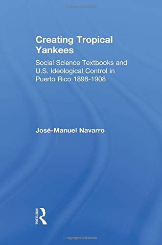 Creating Tropical Yankees: Social Science Textbooks and U.S. Ideological Control in Puerto Rico, 1898-1908 (Latino Commu