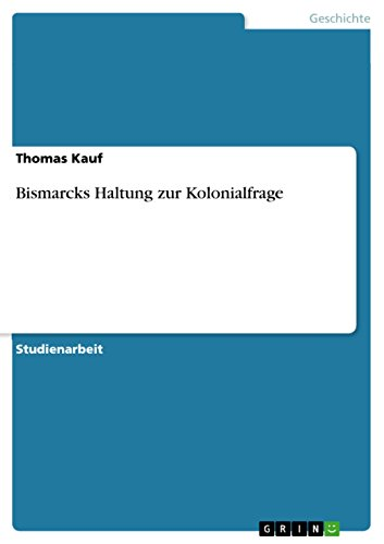 Bismarcks Haltung zur Kolonialfrage (German Edition) (Moderne Haltung)