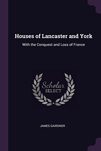 Houses of Lancaster and York: With the Conquest and Loss of France