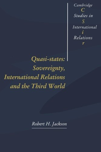 Quasi-States: Sovereignty, International Relations and the Third World (Cambridge Studies in International Relations) by Robert H Jackson