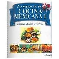 Lo mejor de la cocina Mexicana/ The Best of Mexican Cooking: Antojitos, sopas y huevos/ Cravings, Soups and Eggs (Spanish Edition)