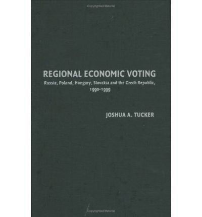 [(Regional Economic Voting: Russia, Poland, Hungary, Slovakia, and the Czech Republic, 1990-1999 )] [Author: Joshua A. Tucker] [Mar-2006] PDF
