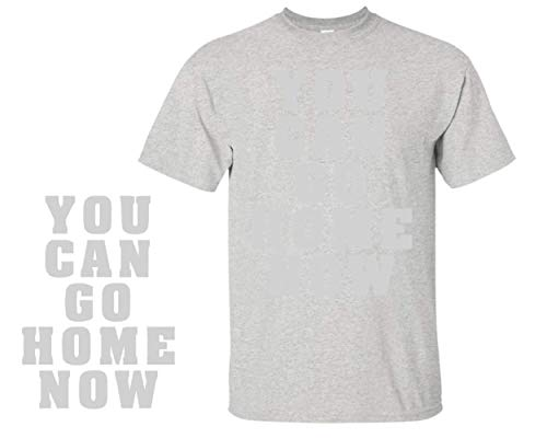 You Can Go Home Now T-Shirt Sweat Activated Men's Gym Shirt (Large)