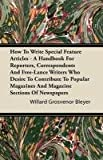 How to Write Special Feature Articles - a Handbook for Reporters, Correspondents and Free-Lance Writers Who Desire to Contribute to Popular Magazines, Willard Grosvenor Bleyer, 1446086712