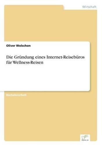 Die Gründung eines Internet-Reisebüros für Wellness-Reisen  [Wolschon, Oliver] (Tapa Blanda)