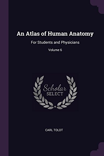 An Atlas of Human Anatomy: For Students and Physicians; Volume 6