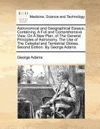 Read Online Astronomical and Geographical Essays: Containing, A Full and Comprehensive View, On A New Plan, of The General Principles of Astronomy. The Use of The ... Globes. Second Edition. By George Adams pdf