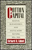 Cotton and Capital : Boston Businessmen and Antislavery Reform, 1854-1868, Abbott, Richard H., 0870237497