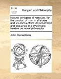 Natural principles of rectitude, for the conduct of man in all states and situations of life; demonstrated and explained in a systematic treatise on moral Philosophy, John Daniel Gros, 117072728X