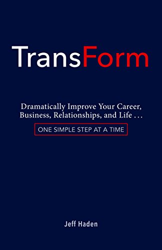 TransForm: Dramatically Improve Your Career, Business, Relationships, and Life: One Simple Step at a Time (English Edition)
