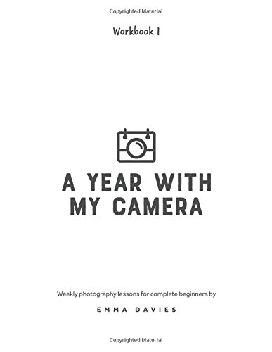 A Year With My Camera, Book 1: The ultimate photography workshop for complete beginners (Volume 1) Paperback – October 18, 2016