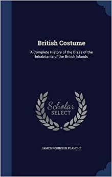 Book British Costume: A Complete History of the Dress of the Inhabitants of the British Islands