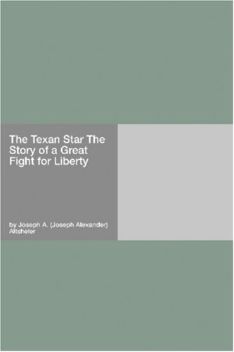 The Texan Star The Story of a Great Fight for Liberty