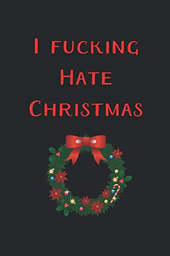 I Fucking Hate Christmas Funny Journal: Perfect present, lined notebook, 6 x 9 inches (Alternative Christmas Card) (Christmas Cheeky Gifts)