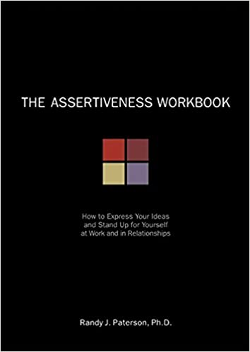 The Assertiveness Workbook: How to Express Your Ideas and Stand Up
