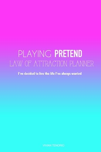 Playing Pretend Law of Attraction Planner: Ive decided to live the life Ive always wanted (Unicorn Universe)