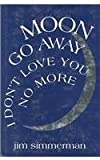 Moon Go Away, I Don't Love You No More : Poems, Simmerman, Jim, 1881163083