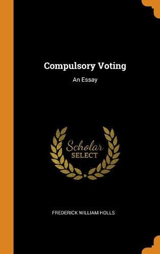 Compulsory Voting: An Essay: Frederick William Holls: 9780343418168 ...