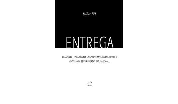 Entrega: Cuando la lucha contra nosotros mismos enmudece y volvemos a sentir fuerza y satisfacción... (Spanish Edition) - Kindle edition by Bastian Aue, ...