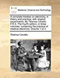 A complete treatise on electricity, in theory and practice; with original experiments. by Tiberius Cavallo, F. R. S. the fourth edition, in three volumes; containing the practice of medical electricity. Volume 1 Of 3, Tiberius Cavallo, 1170972314
