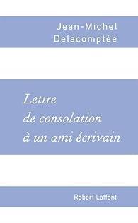 Lettre de consolation à un ami écrivain par Jean-Michel Delacomptée