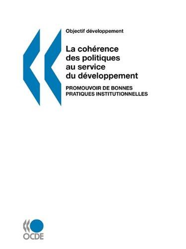 Objectif développement La cohérence des politiques au service du développement: Promouvoir de bonnes pratiques institutionnelles (French Edition) by Org. for Economic Cooperation & Development