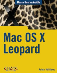 Mac OS X Leopard / Mac OS X 10.5 Leopard (Manual Imprescindible / Essential Manual) (Spanish Edition) - Williams, Robin