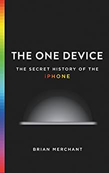 The One Device: The Secret History of the iPhone by [Merchant, Brian]