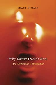Why Torture Doesn't Work: The Neuroscience of Interrogation by Shane O'Mara (2015-11-30)
