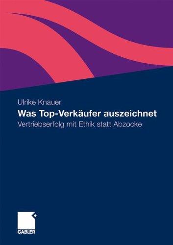 Was Top-Verkäufer Auszeichnet: Vertriebserfolg Mit Ethik Statt Abzocke (German Edition)