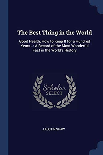 The Best Thing in the World: Good Health, How to Keep It for a Hundred Years ..: A Record of the Most Wonderful Fast in the World's History