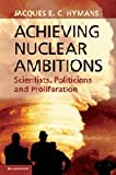 Achieving Nuclear Ambitions : Scientists, Politicians and Proliferation, Hymans, Jacques E. C., 0521767008