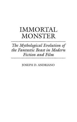 immortal monster: the mythological evolution of the fantastic beast in modern fiction and film contributions to the study of science fiction and fantasy