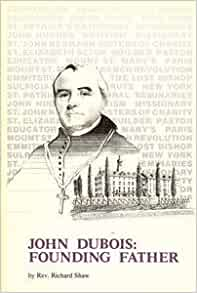 dubois as a founding father John dubois, ss (french: jean dubois), served as the third bishop of the  roman catholic  in paris, father dubois served as an assistant to the curé of st  sulpice as well  during his presidency and with his support, a young new york  widow, elizabeth bayley seton, moved to emmitsburg and founded the country's  first.