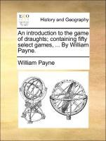 Read Online An introduction to the game of draughts; containing fifty select games, ... By William Payne. ebook