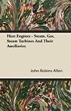 Heat Engines - Steam, Gas, Steam Turbines and Their Auxiliaries, John Robins Allen, 1446094162