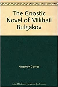 Book The Gnostic Novel of Mikhail Bulgakov: Sources and Exegesis