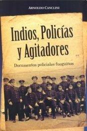 INDIOS , POLICIAS Y AGITADORES . DOCUMENTOS POLICIALES FUEGUINOS