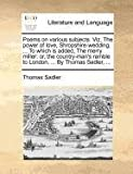 Poems on Various Subjects Viz the Power of Love, Shropshire-Wedding, to Which Is Added, the Merry Miller, Thomas Sadler, 1140869167