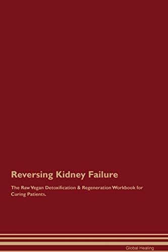 Reversing Kidney Failure The Raw Vegan Detoxification & Regeneration Workbook for Curing Patients