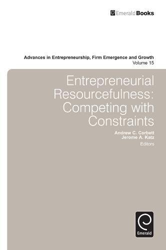 Entrepreneurial Resourcefulness: Competing With Constraints (Advances in Entrepreneurship, Firm Emergence and Growth) (A