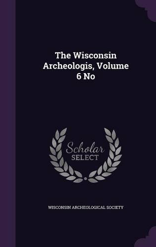 The Wisconsin Archeologis, Volume 6 No ebook